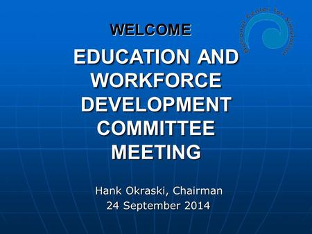 EDUCATION AND WORKFORCE DEVELOPMENT COMMITTEE MEETING Hank Okraski, Chairman Hank Okraski, Chairman 24 September 2014 24 September 2014 WELCOME.