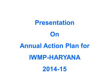 Presentation On Annual Action Plan for IWMP-HARYANA 2014-15.