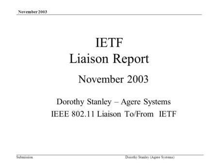 Submission November 2003 Dorothy Stanley (Agere Systems) IETF Liaison Report November 2003 Dorothy Stanley – Agere Systems IEEE 802.11 Liaison To/From.