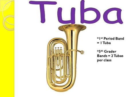 *1 st Period Band = 1 Tuba *5 th Grader Bands = 2 Tubas per class.