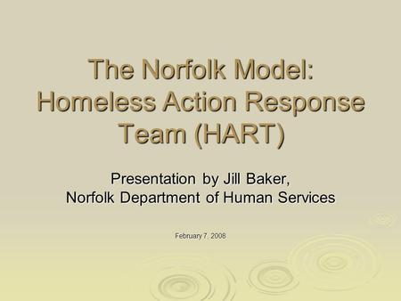 The Norfolk Model: Homeless Action Response Team (HART) Presentation by Jill Baker, Norfolk Department of Human Services February 7, 2008.