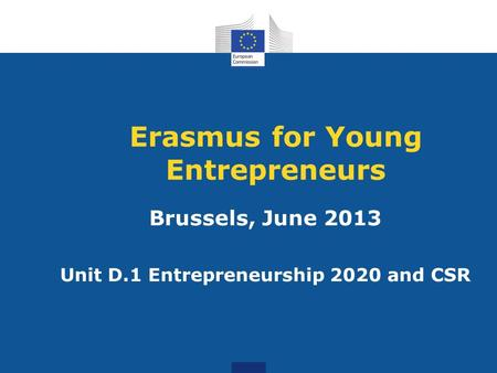 Erasmus for Young Entrepreneurs Brussels, June 2013 Unit D.1 Entrepreneurship 2020 and CSR.