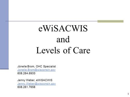 1 eWiSACWIS and Levels of Care Jónelle Brom, OHC Specialist 608.264.6933 Jenny Weber, eWiSACWIS 608.261.7658.