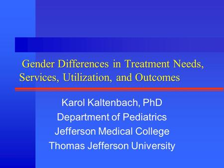 Gender Differences in Treatment Needs, Services, Utilization, and Outcomes Karol Kaltenbach, PhD Department of Pediatrics Jefferson Medical College Thomas.