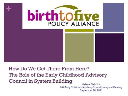 + How Do We Get There From Here? The Role of the Early Childhood Advisory Council in System Building Helene Stebbins NH Early Childhood Advisory Council.