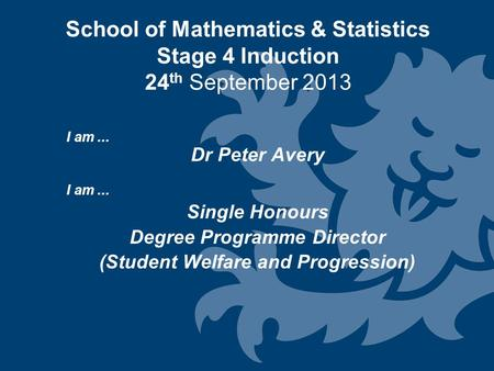 School of Mathematics & Statistics Stage 4 Induction 24 th September 2013 I am... Dr Peter Avery I am... Single Honours Degree Programme Director (Student.