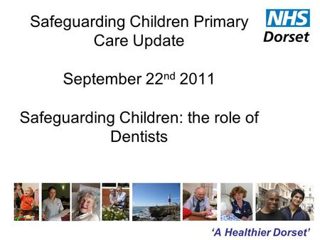 'A Healthier Dorset' Safeguarding Children Primary Care Update September 22 nd 2011 Safeguarding Children: the role of Dentists.