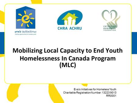 Eva's Initiatives for Homeless Youth Charitable Registration Number: 13223 9013 RR0001 Mobilizing Local Capacity to End Youth Homelessness In Canada Program.