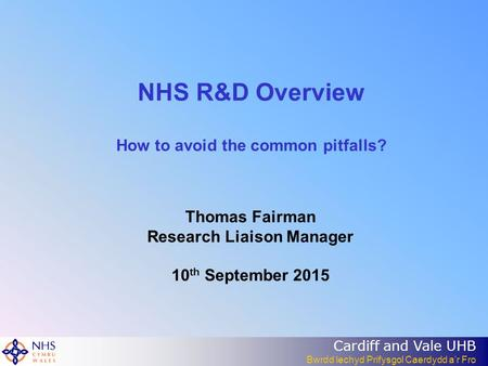 Cardiff and Vale UHB Bwrdd lechyd Prifysgol Caerdydd a'r Fro NHS R&D Overview How to avoid the common pitfalls? Thomas Fairman Research Liaison Manager.