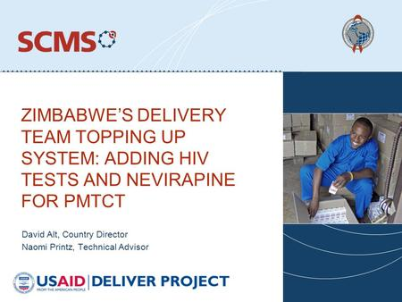 ZIMBABWE'S DELIVERY TEAM TOPPING UP SYSTEM: ADDING HIV TESTS AND NEVIRAPINE FOR PMTCT David Alt, Country Director Naomi Printz, Technical Advisor.