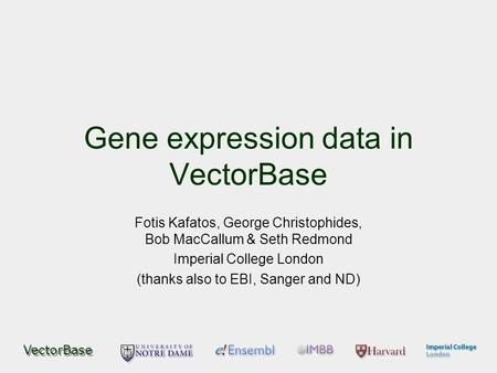VectorBase Gene expression data in VectorBase Fotis Kafatos, George Christophides, Bob MacCallum & Seth Redmond Imperial College London (thanks also to.