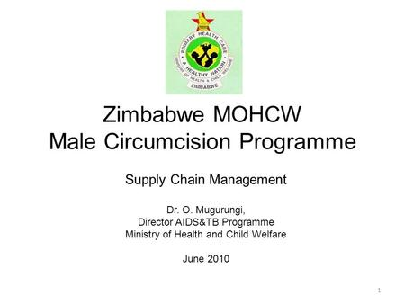 Zimbabwe MOHCW Male Circumcision Programme Supply Chain Management Dr. O. Mugurungi, Director AIDS&TB Programme Ministry of Health and Child Welfare June.