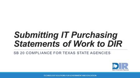Submitting IT Purchasing Statements of Work to DIR SB 20 COMPLIANCE FOR TEXAS STATE AGENCIES TECHNOLOGY SOLUTIONS FOR GOVERNMENT AND EDUCATION.