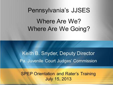 1 Pennsylvania's JJSES Where Are We? Where Are We Going? Keith B. Snyder, Deputy Director Pa. Juvenile Court Judges' Commission SPEP Orientation and Rater's.