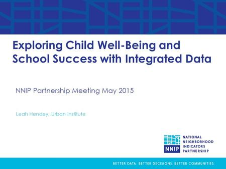 NNIP Partnership Meeting May 2015 Exploring Child Well-Being and School Success with Integrated Data Leah Hendey, Urban Institute.