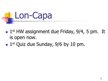 Lon-Capa 1 st HW assignment due Friday, 9/4, 5 pm. It is open now. 1 st Quiz due Sunday, 9/6 by 10 pm. 1.
