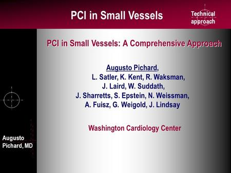 Technical approach PCI in Small Vessels Washington Cardiology Center Augusto Pichard, L. Satler, K. Kent, R. Waksman, J. Laird, W. Suddath, J. Sharretts,