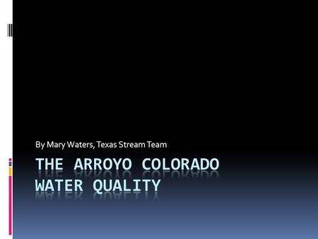 By Mary Waters, Texas Stream Team. Outline  About the Arroyo Colorado  Basic information (geography)  History  Major uses  Water quality summary.