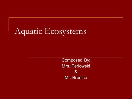 Aquatic Ecosystems Composed By: Mrs. Perlowski & Mr. Bronico.
