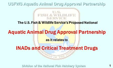 Division of the National Fish Hatchery System USFWS Aquatic Animal Drug Approval Partnership The U.S. Fish & Wildlife Service's Proposed National Aquatic.