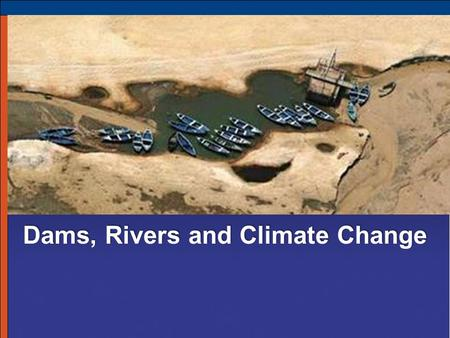 Dams, Rivers and Climate Change. Status of Rivers >54,000 large dams/diversions moderately/severely impact 60% rivers > 500,000 km altered for navigation.