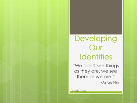 "Developing Our Identities ""We don't see things as they are, we see them as we are."" ~Anais Nin Leah Zufall."