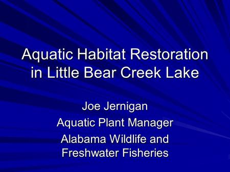 Aquatic Habitat Restoration in Little Bear Creek Lake Joe Jernigan Aquatic Plant Manager Alabama Wildlife and Freshwater Fisheries.