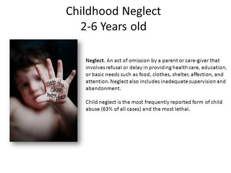Childhood Neglect 2-6 Years old Neglect. An act of omission by a parent or care-giver that involves refusal or delay in providing health care, education,