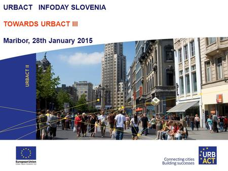 URBACT INFODAY SLOVENIA TOWARDS URBACT III Maribor, 28th January 2015.