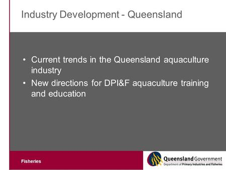 Fisheries Industry Development - Queensland Current trends in the Queensland aquaculture industry New directions for DPI&F aquaculture training and education.