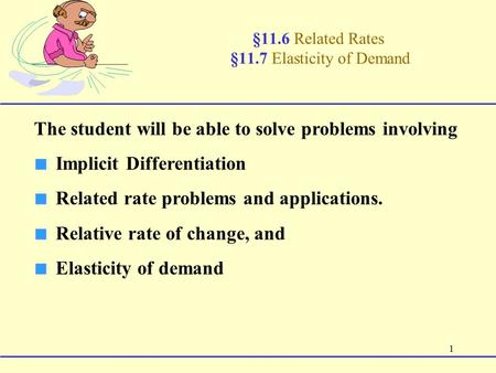 1 §11.6 Related Rates §11.7 Elasticity of Demand The student will be able to solve problems involving ■ Implicit Differentiation ■ Related rate problems.