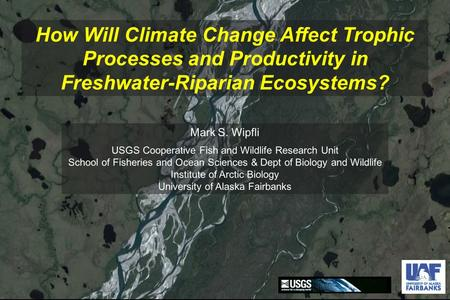 How Will Climate Change Affect Trophic Processes and Productivity in Freshwater-Riparian Ecosystems? Mark S. Wipfli USGS Cooperative Fish and Wildlife.