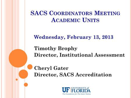SACS C OORDINATORS M EETING A CADEMIC U NITS Wednesday, February 13, 2013 Timothy Brophy Director, Institutional Assessment Cheryl Gater Director, SACS.
