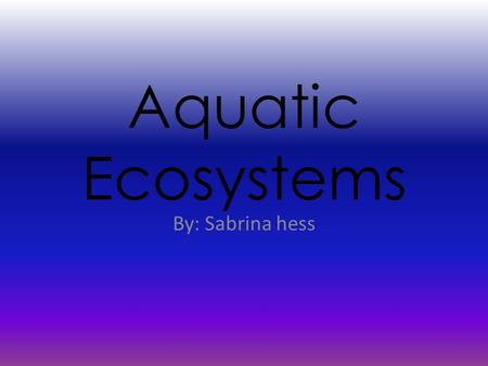 Aquatic Ecosystems By: Sabrina hess. Introduction Two factors in a healthy ecosystem: -Biotic (Living things) - Abiotic (Nonliving things) Decomposers: