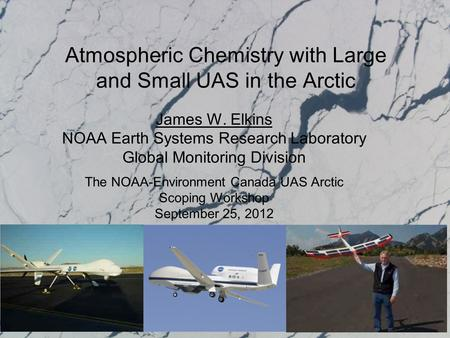 Atmospheric Chemistry with Large and Small UAS in the Arctic James W. Elkins NOAA Earth Systems Research Laboratory Global Monitoring Division The NOAA-Environment.