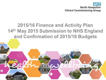 2015/16 Finance and Activity Plan 14 th May 2015 Submission to NHS England and Confirmation of 2015/16 Budgets.
