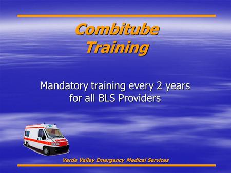 Combitube Training Mandatory training every 2 years for all BLS Providers Verde Valley Emergency Medical Services.