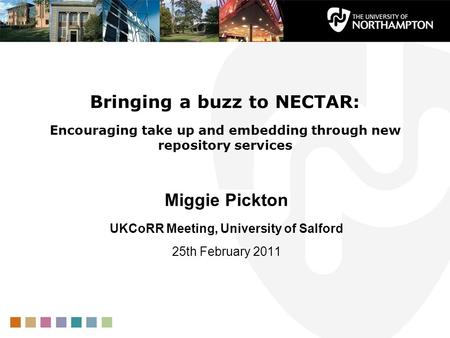 Bringing a buzz to NECTAR: Encouraging take up and embedding through new repository services Miggie Pickton UKCoRR Meeting, University of Salford 25th.