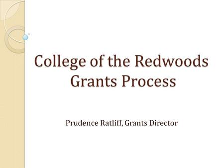 College of the Redwoods Grants Process Prudence Ratliff, Grants Director.