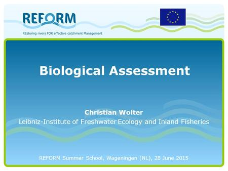 Biological Assessment REFORM Summer School, Wageningen (NL), 28 June 2015 Christian Wolter Leibniz-Institute of Freshwater Ecology and Inland Fisheries.