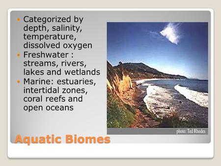 Aquatic Biomes Categorized by depth, salinity, temperature, dissolved oxygen Freshwater : streams, rivers, lakes and wetlands Marine: estuaries, intertidal.