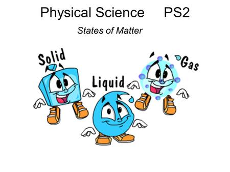 Physical Science PS2 States of Matter. EALR 4: Physical Science Big Idea: Matter: Properties and Change (PS2) Core Content: States of Matter In prior.