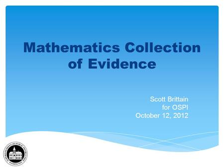 Mathematics Collection of Evidence Scott Brittain for OSPI October 12, 2012.