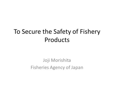 To Secure the Safety of Fishery Products Joji Morishita Fisheries Agency of Japan.