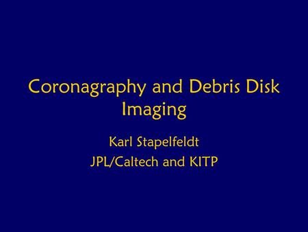 Coronagraphy and Debris Disk Imaging Karl Stapelfeldt JPL/Caltech and KITP.