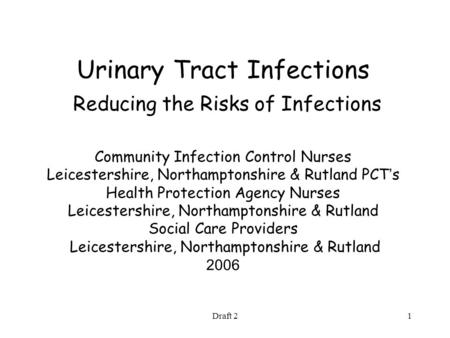 Draft 21 Urinary Tract Infections Reducing the Risks of Infections Community Infection Control Nurses Leicestershire, Northamptonshire & Rutland PCT '