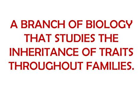 A BRANCH OF BIOLOGY THAT STUDIES THE INHERITANCE OF TRAITS THROUGHOUT FAMILIES.