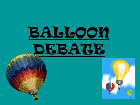 BALLOON DEBATE. In a balloon debate you take on the role of a famous person from history or from fiction. You are in a balloon, which is sinking and needs.