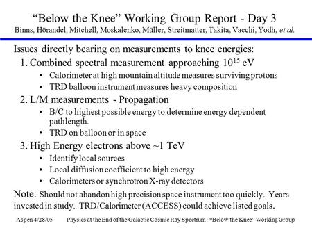 "Aspen 4/28/05Physics at the End of the Galactic Cosmic Ray Spectrum - ""Below the Knee"" Working Group ""Below the Knee"" Working Group Report - Day 3 Binns,"