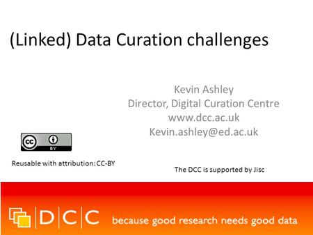 (Linked) Data Curation challenges Kevin Ashley Director, Digital Curation Centre  Reusable with attribution: CC-BY The.